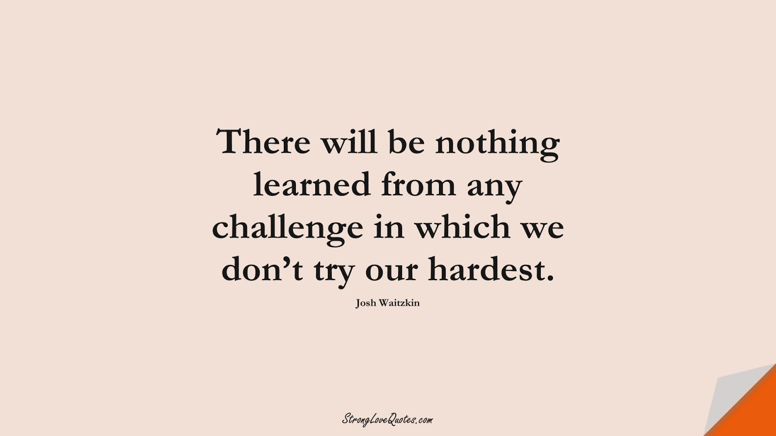 There will be nothing learned from any challenge in which we don't try our hardest. (Josh Waitzkin);  #LearningQuotes