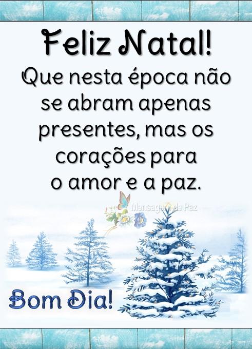 Feliz Natal!  Que nesta época não se   abram apenas presentes,   mas os corações para   o amor e a paz.  Bom Dia!