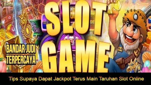 Tips Supaya Dapat Jackpot Terus Main Taruhan Slot Online