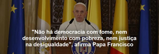 """Resultado de imagem para """"Não há democracia com fome, nem desenvolvimento com pobreza, nem justiça na desigualdade"""", afirma Papa Francisco"""