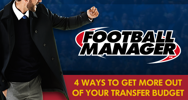 4 Ways To Get More Out Of Your Transfer Budget In Football Manager