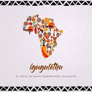 Dj Supta Feat. Afro Brotherz – iGugulethu