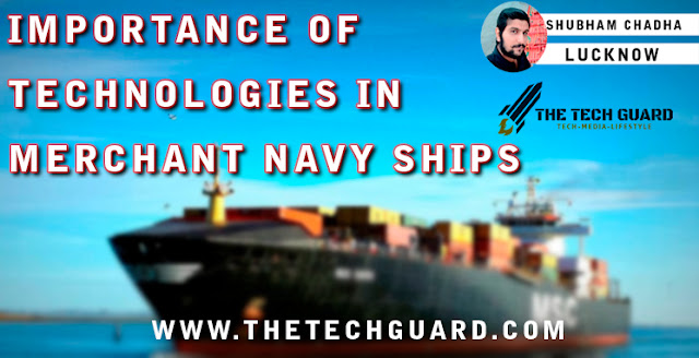 IMPORTANCE OF TECHNOLOGIES IN MERCHANT NAVY SHIPS