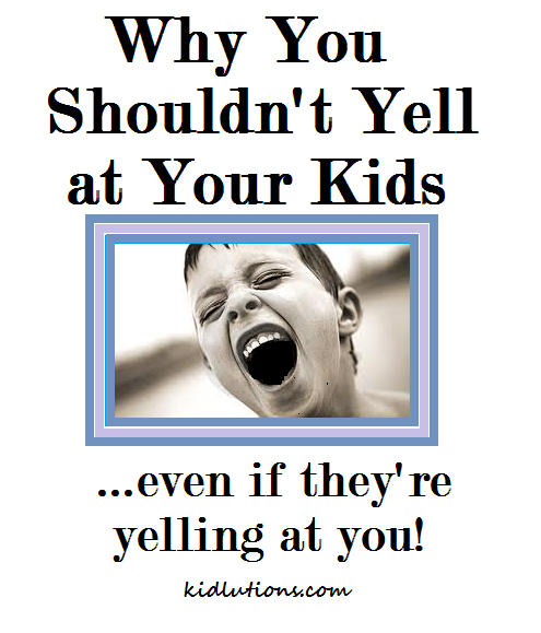When Your Parents Yell At You: Why You Shouldn't Yell At Your Kids