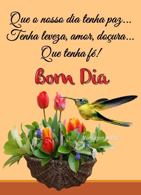 Que o nosso dia tenha paz...  Tenha leveza, amor, doçura...  Que tenha fé!  Bom Dia!