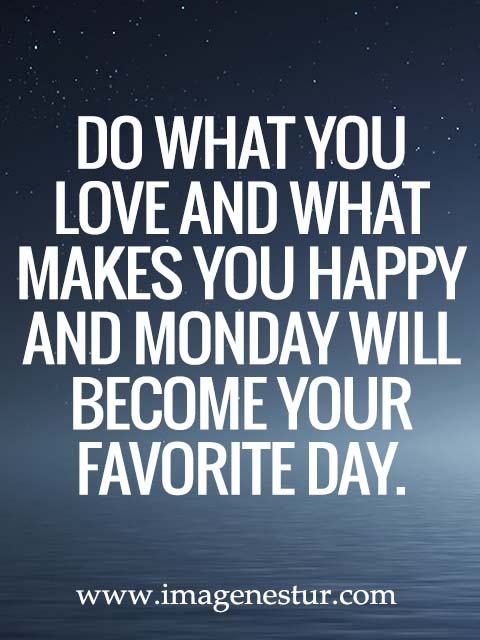 Do what you love and what makes you happy and Monday will become your favorite day.