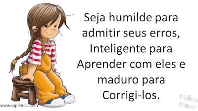 Seja humilde para admitir seus erros, Inteligente para Aprender com eles e maduro para Corrigi-los.
