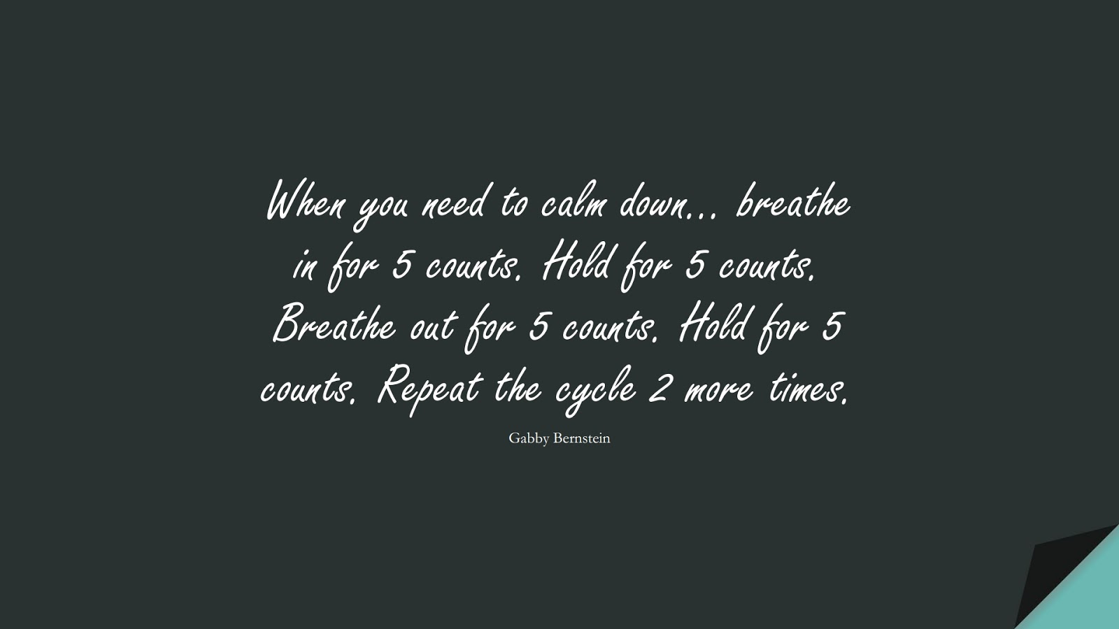 When you need to calm down… breathe in for 5 counts. Hold for 5 counts. Breathe out for 5 counts. Hold for 5 counts. Repeat the cycle 2 more times. (Gabby Bernstein);  #StressQuotes
