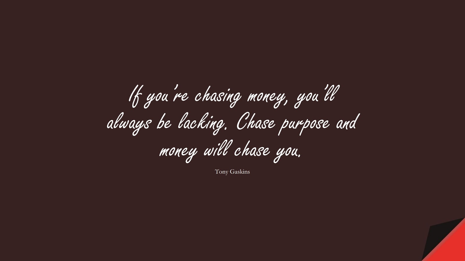 If you're chasing money, you'll always be lacking. Chase purpose and money will chase you. (Tony Gaskins);  #MoneyQuotes