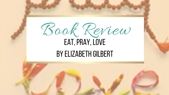 My thoughts about the book Eat, Pray, Love by Elizabeth Gilbert