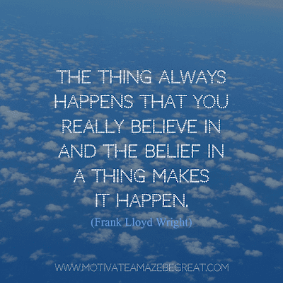 """Rare Success Quotes In Images To Inspire You: """"The thing always happens that you really believe in and the belief in a thing makes it happen."""" - Frank Lloyd Wright"""
