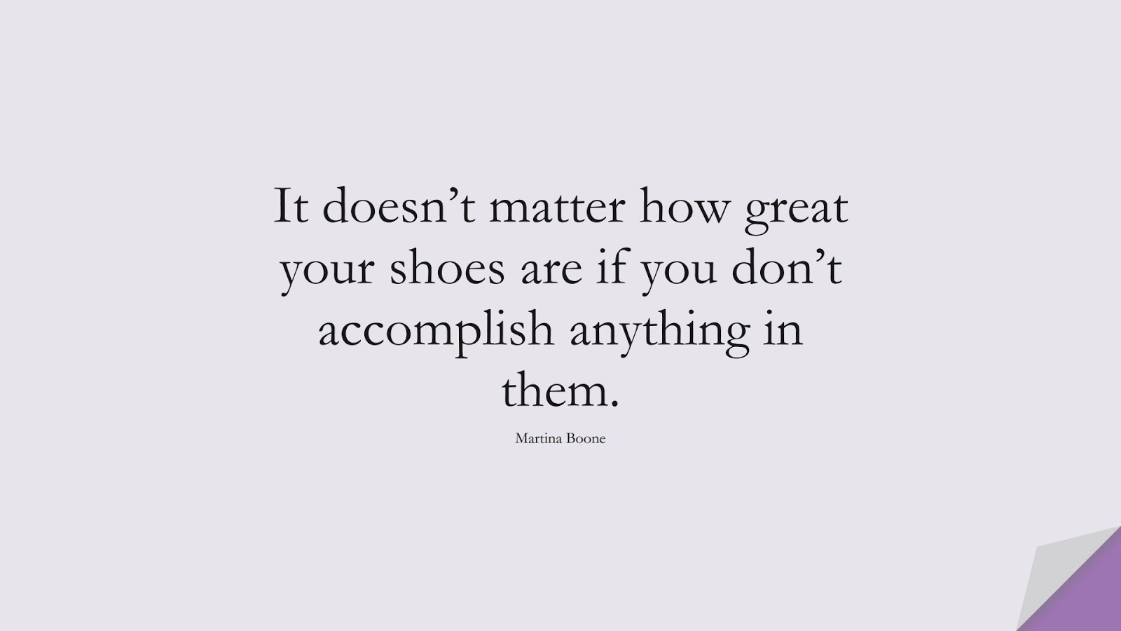 It doesn't matter how great your shoes are if you don't accomplish anything in them. (Martina Boone);  #HardWorkQuotes