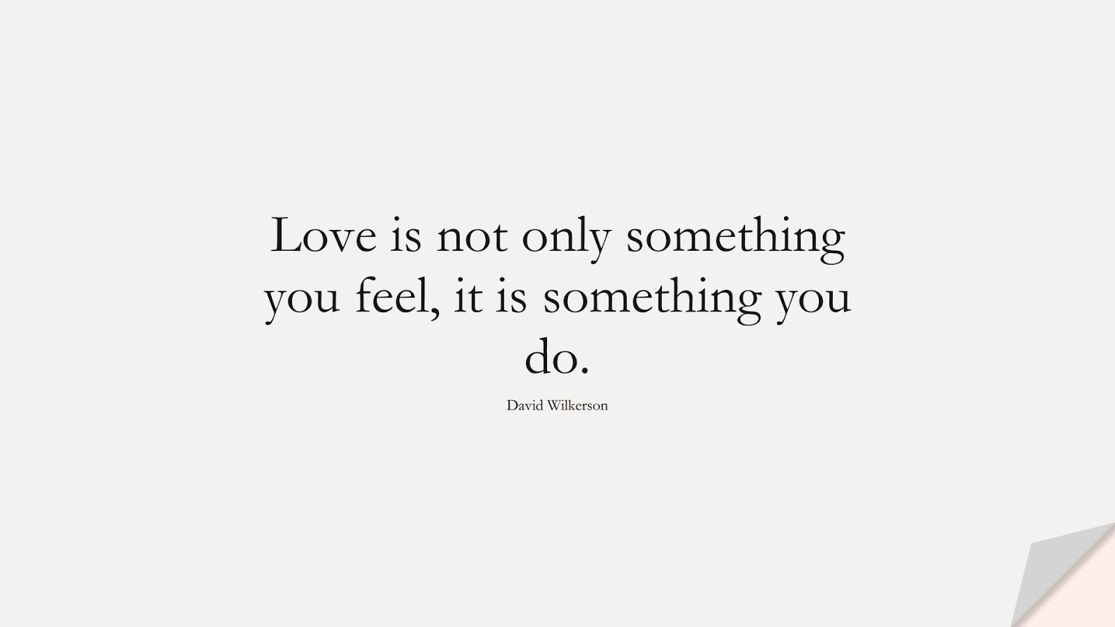 Love is not only something you feel, it is something you do. (David Wilkerson);  #LifeQuotes