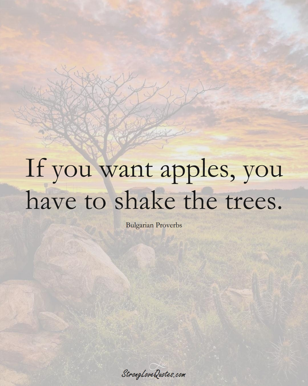 If you want apples, you have to shake the trees. (Bulgarian Sayings);  #EuropeanSayings