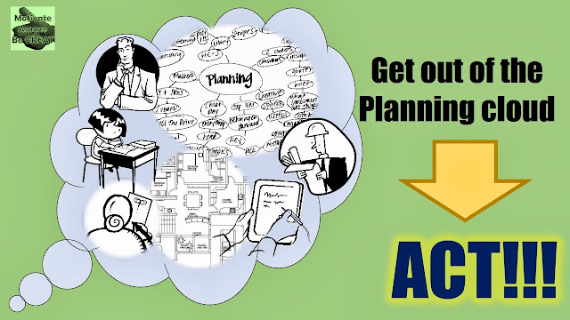 Why the time you spend planning you should be doing: get out of the planning cloud and act!