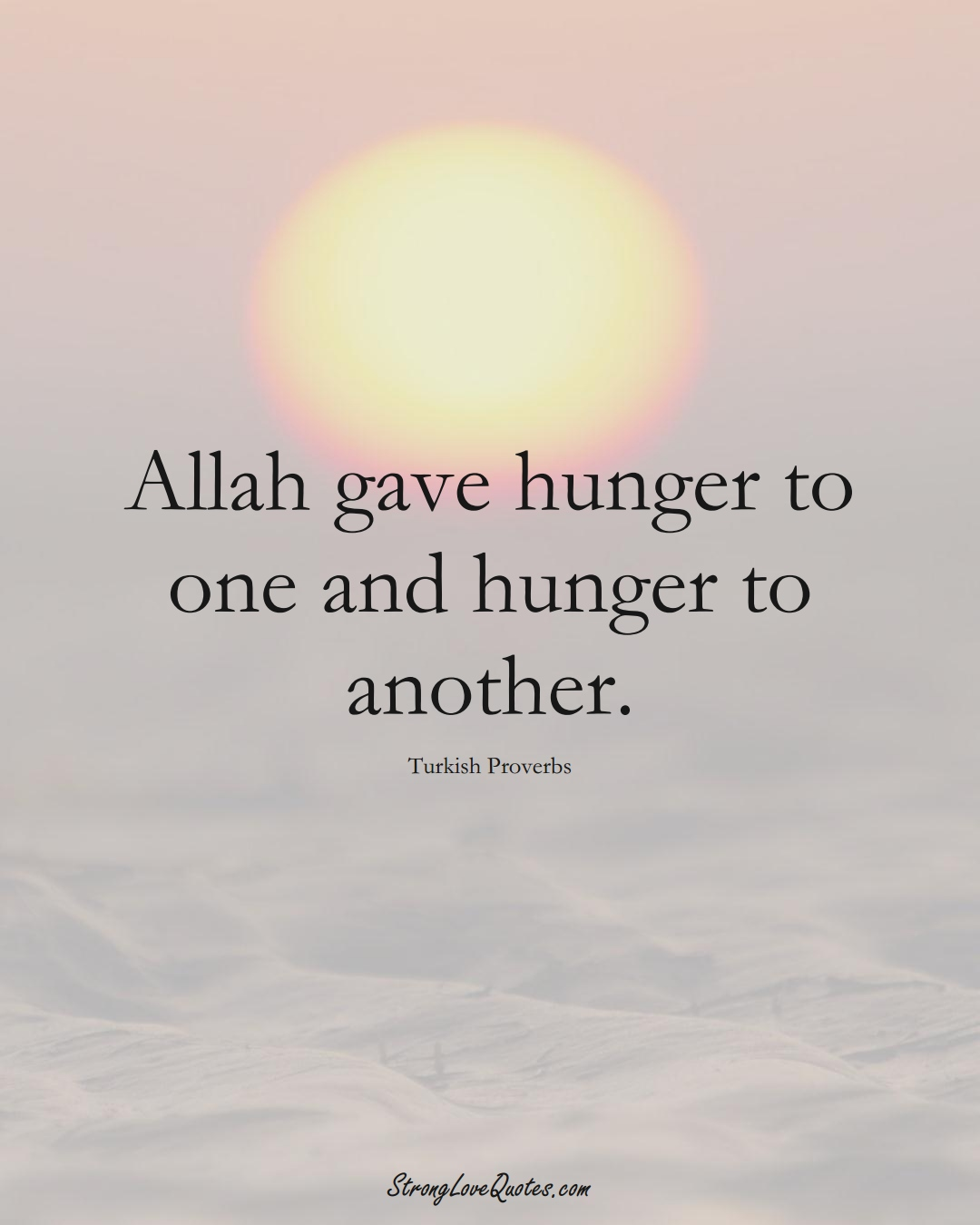 Allah gave hunger to one and hunger to another. (Turkish Sayings);  #MiddleEasternSayings