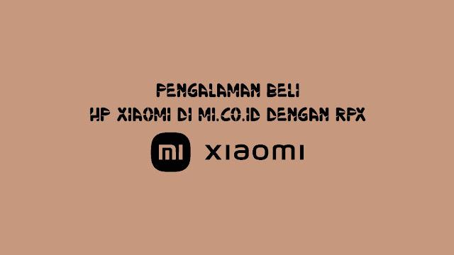 Pengalaman Beli HP Xiaomi di mi.co.id dengan RPX