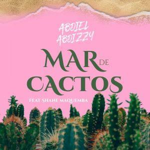 Abdiel Abdizzy - Mar de Cactos (feat. Shane Maquemba)