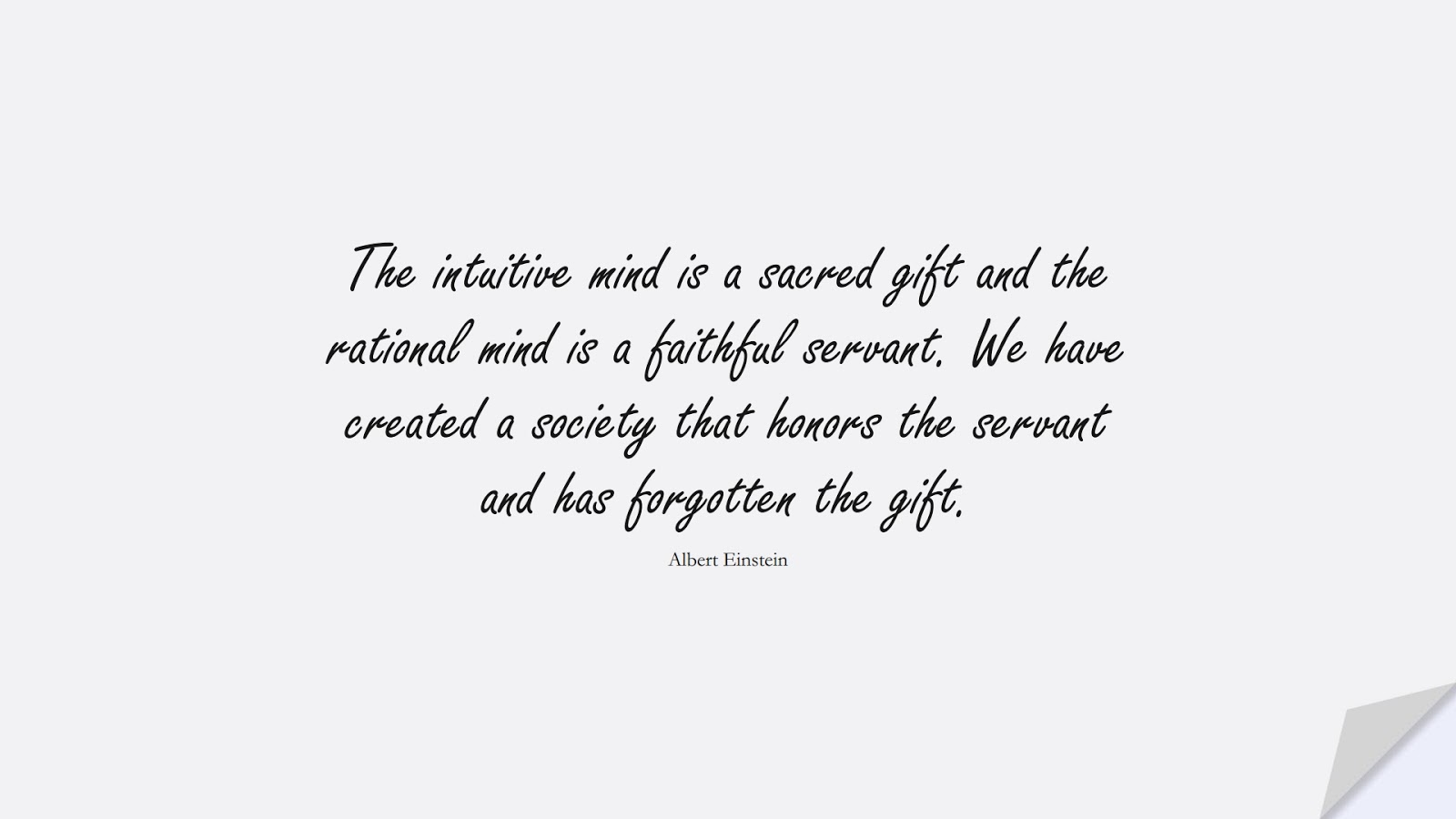 The intuitive mind is a sacred gift and the rational mind is a faithful servant. We have created a society that honors the servant and has forgotten the gift. (Albert Einstein);  #AlbertEnsteinQuotes