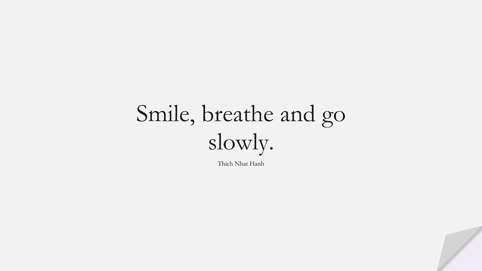 Smile, breathe and go slowly. (Thich Nhat Hanh);  #ShortQuotes