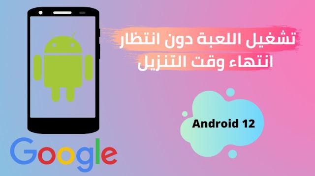 Android 12  تشغيل اللعبة دون انتظار انتهاء وقت التنزيل