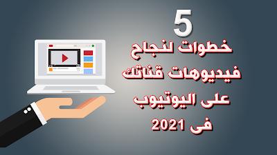 5 خطوات لنجاح فيديوهات قناتك على اليوتيوب فى 2021