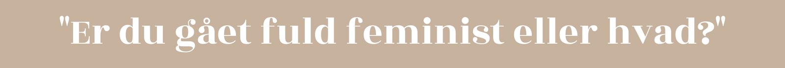 """""""Er du gået fuld feminist eller hvad?"""""""