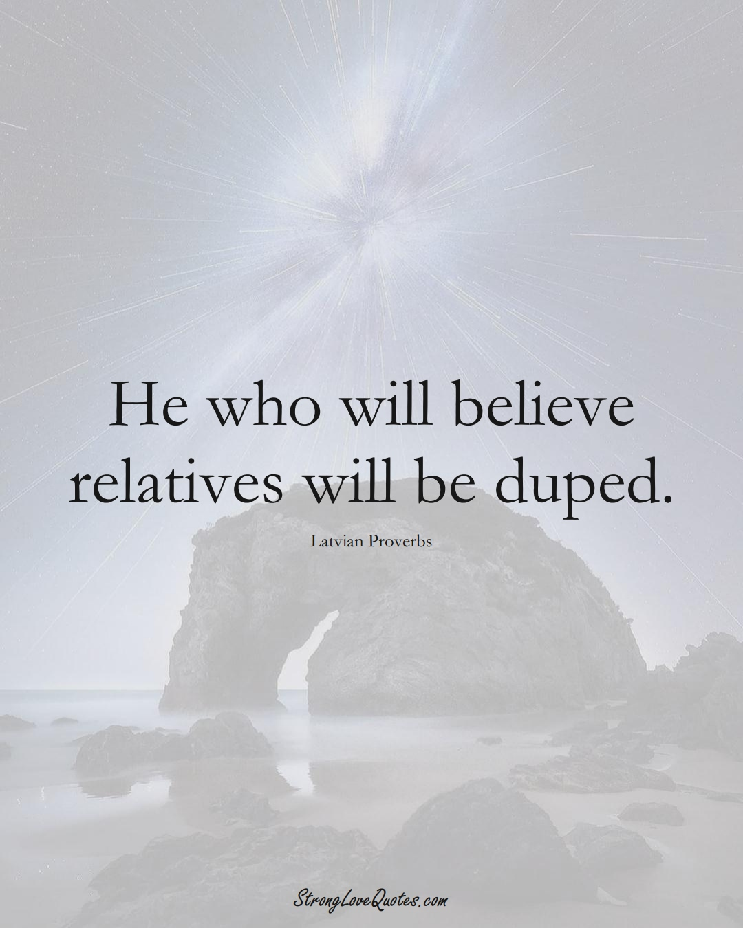 He who will believe relatives will be duped. (Latvian Sayings);  #EuropeanSayings