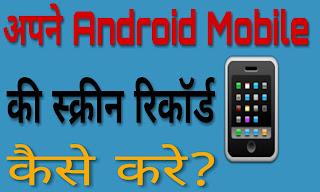 अपने Android Mobile की स्क्रीन कैसे रिकॉर्ड करे?