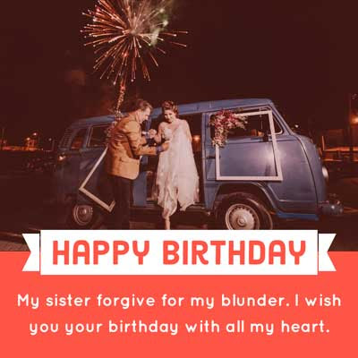 My sister forgive for my blunder. I wish you your birthday with all my heart.