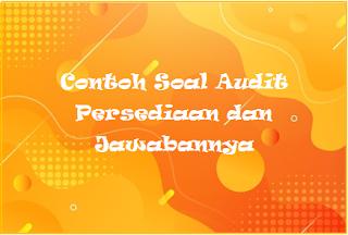 Contoh Soal Audit Persediaan dan Jawabannya