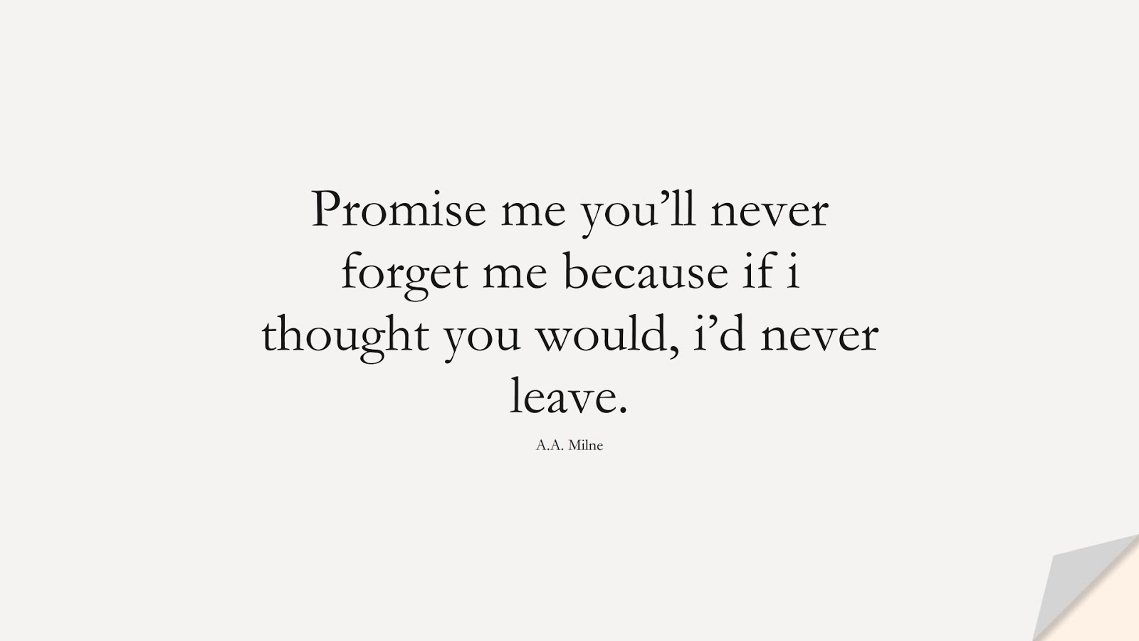 Promise me you'll never forget me because if i thought you would, i'd never leave. (A.A. Milne);  #LoveQuotes