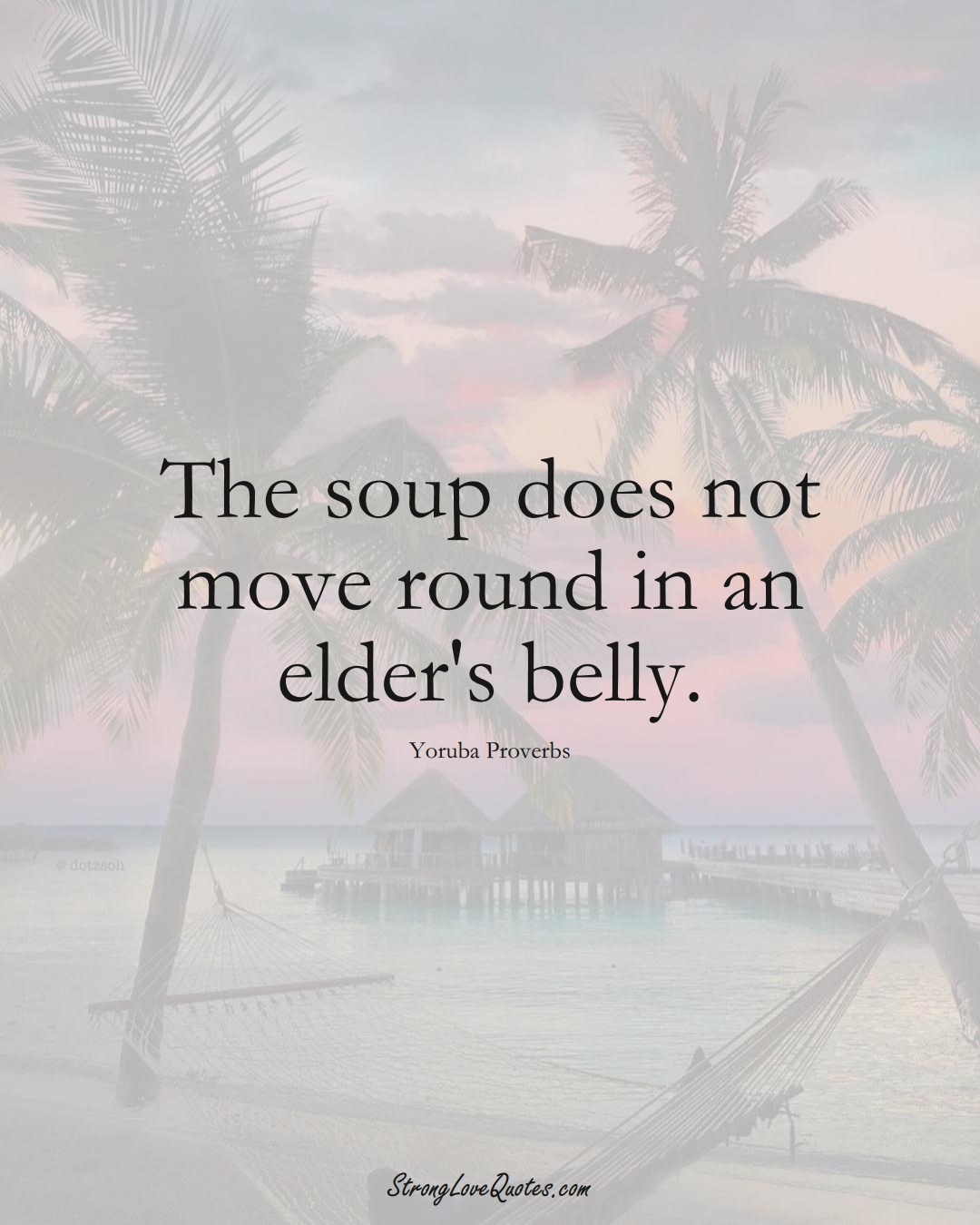 The soup does not move round in an elder's belly. (Yoruba Sayings);  #aVarietyofCulturesSayings