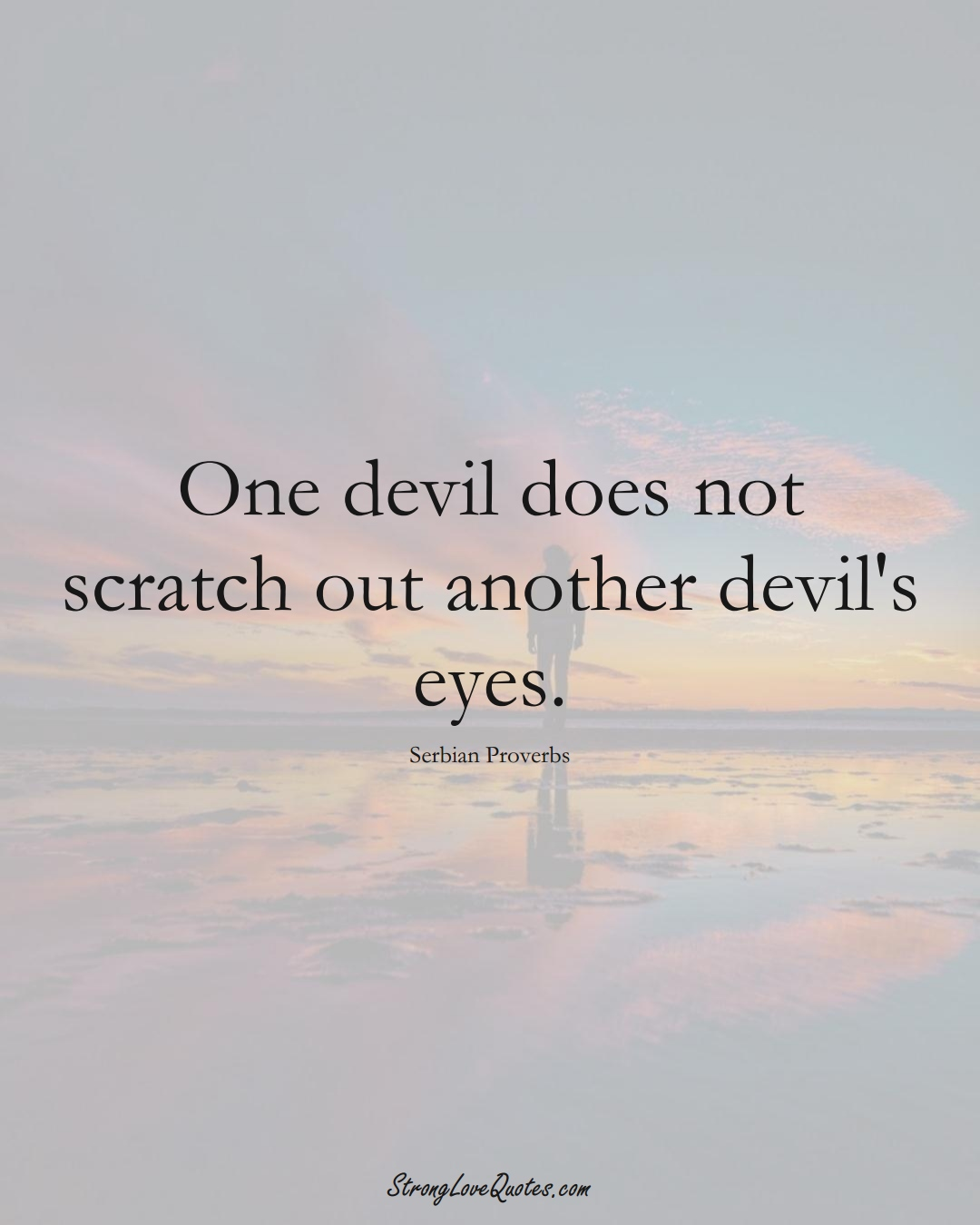 One devil does not scratch out another devil's eyes. (Serbian Sayings);  #EuropeanSayings