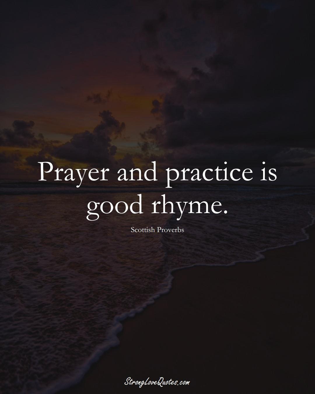 Prayer and practice is good rhyme. (Scottish Sayings);  #EuropeanSayings