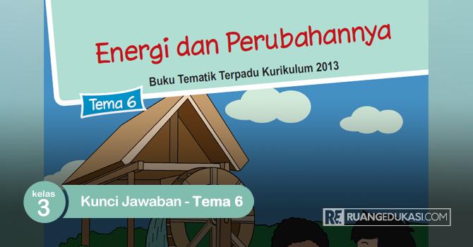 Kunci Jawaban Buku Siswa Tematik Kelas 3 Tema 6 Energi dan Perubahannya