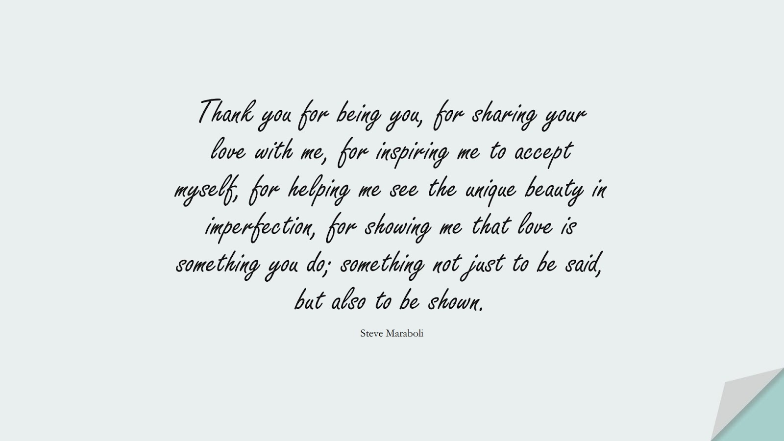 Thank you for being you, for sharing your love with me, for inspiring me to accept myself, for helping me see the unique beauty in imperfection, for showing me that love is something you do; something not just to be said, but also to be shown. (Steve Maraboli);  #LoveQuotes