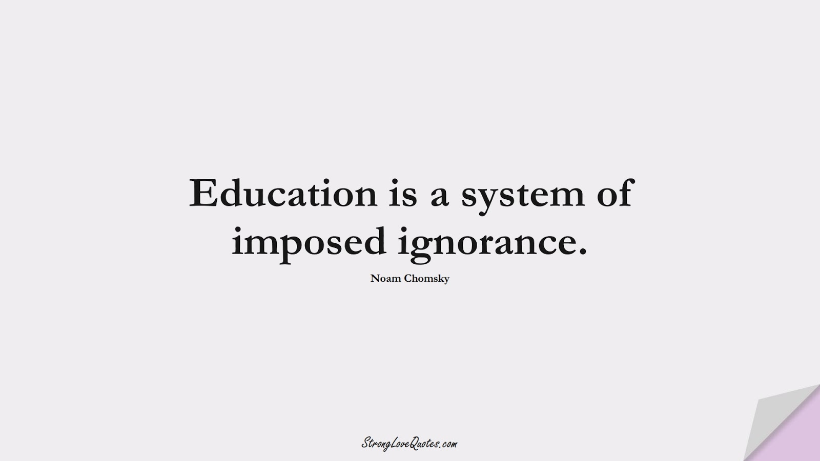 Education is a system of imposed ignorance. (Noam Chomsky);  #EducationQuotes