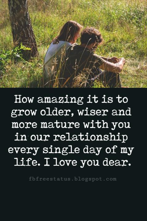 Sweet Love Sayings, How amazing it is to grow older, wiser and more mature with you in our relationship every single day of my life. I love you dear.