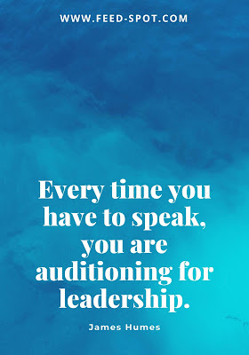 Every time you have to speak, you are auditioning for leadership. __ James Humes