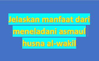jelaskan manfaat dari meneladani asmaul husna al-wakil