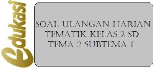 Soal Ulangan Harian Tematik Kelas 2 SD Tema 2 Subtema 1