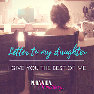 Letter to My Daughter: I Give You the Best of Me on Pura Vida Sometimes