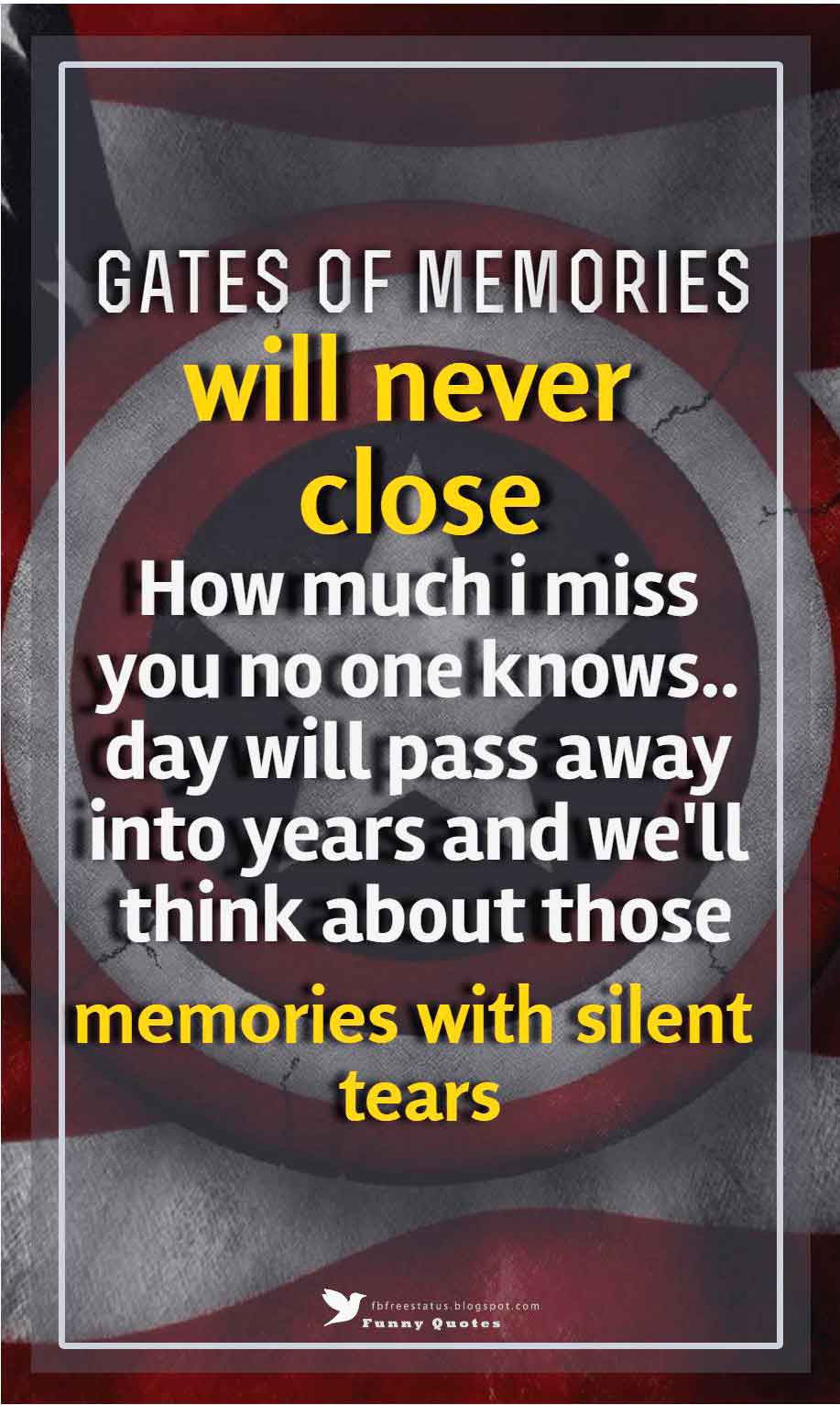 Gates of memories will never close... how much i miss you no one knows.. day will pass away into years and we'll think about those memories with silent tears