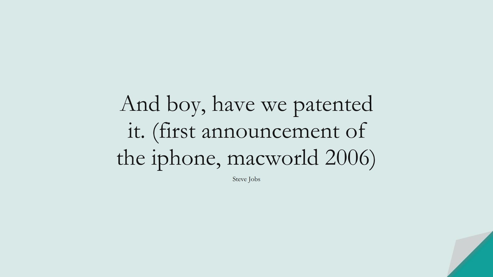 And boy, have we patented it. (first announcement of the iphone, macworld 2006) (Steve Jobs);  #SteveJobsQuotes