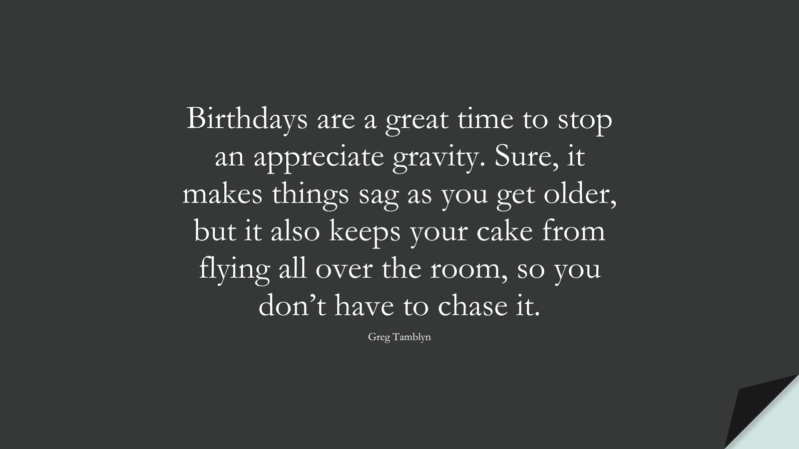 Birthdays are a great time to stop an appreciate gravity. Sure, it makes things sag as you get older, but it also keeps your cake from flying all over the room, so you don't have to chase it. (Greg Tamblyn);  #BirthdayQuotes
