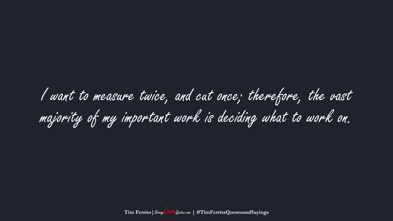 I want to measure twice, and cut once; therefore, the vast majority of my important work is deciding what to work on. (Tim Ferriss);  #TimFerrissQuotesandSayings
