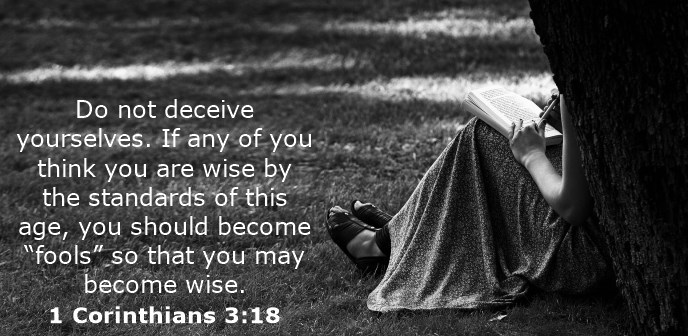 """Do not deceive yourselves. If any of you think you are wise by the standards of this age, you should become """"fools"""" so that you may become wise."""