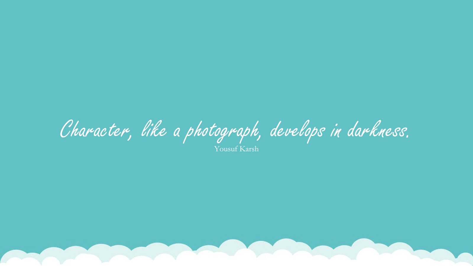 Character, like a photograph, develops in darkness. (Yousuf Karsh);  #CharacterQuotes
