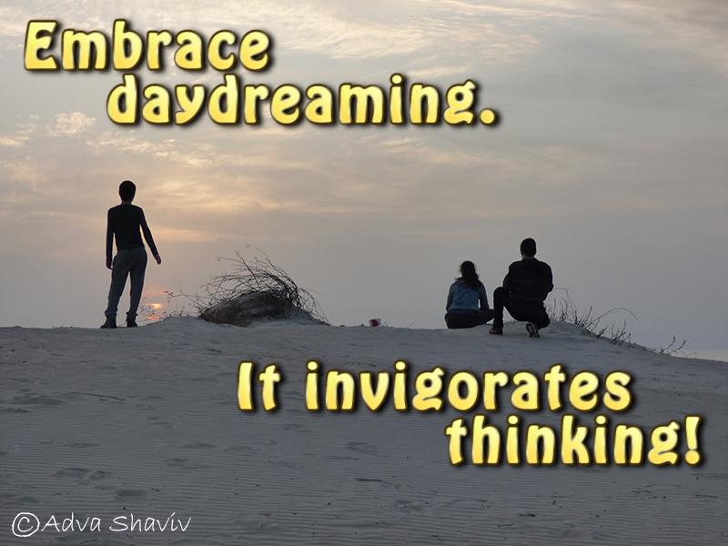 Embrace daydreaming. It invigorates thinking!